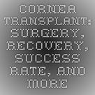 Cornea Transplant: Surgery, Recovery, Success Rate, and More