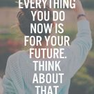 Everything you do now is for you future. Think about that.