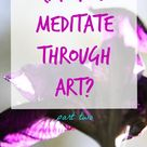 Can You Meditate Through Art Part 2 - really thoughtful points on the differences between mindful ar