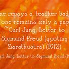 One repays a teacher badly if one remains only a pupil. ~Carl Jung, Letter to?