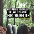 """Keep people in your life that will change it for the better"""