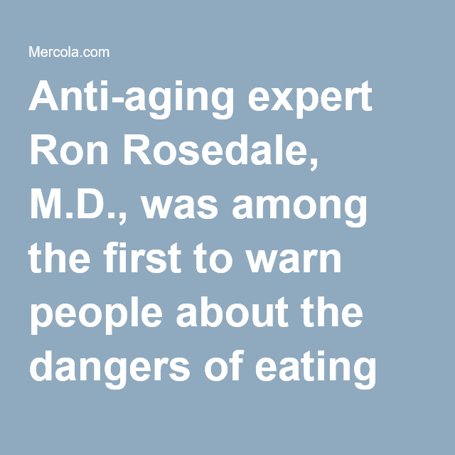 Anti-aging expert Ron Rosedale, M.D., was among the first to warn people about the dangers of eatin