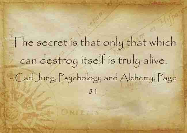 The secret is that only that which can destroy itself is truly alive. ~Carl Jung, Psychology and Alc