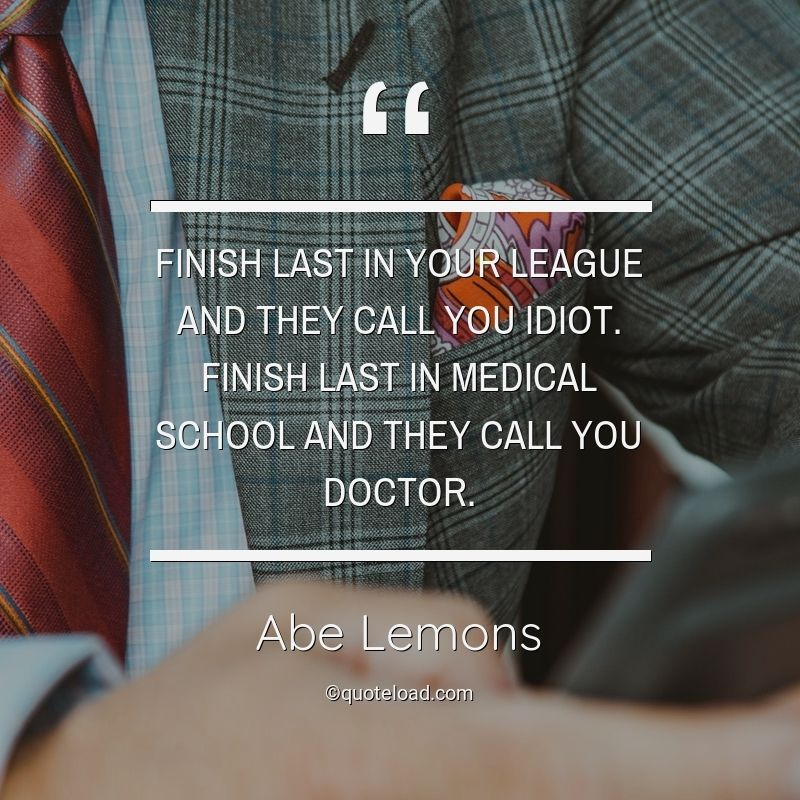 Finish last in your league and they call you idiot. Finish last in medical school and they call you