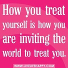 How you treat yourself is how you are inviting the world to treat you