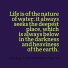 Life is of the nature of water: it always seeks the deepest place, which is always below in the dark