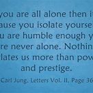 If you are all alone then it is because you isolate yourself; if you are humble enough you are never