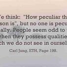 """We think: """"How peculiar that person is"""", but no one is peculiar really. People seem odd to"""