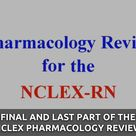 Final and Last Part of the NCLEX Pharmacology Review