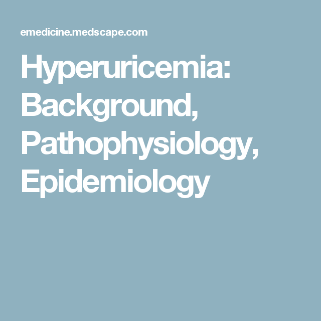 Hyperuricemia: Background, Pathophysiology, Epidemiology