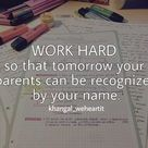 Work hard so that tomorrow your parent can be recognized by your name.