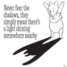 Never fear the shadows they simply mean theres a light shining somewhere nearby