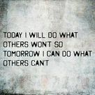 Today I will do what others won't so tomorrow I can do what others can't.