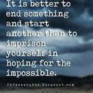 It is better to end something and start another than to imprison yourself in hoping for the impossib