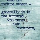 The healthy man does not torture others....generally, it is the tortured who turn into torturers....