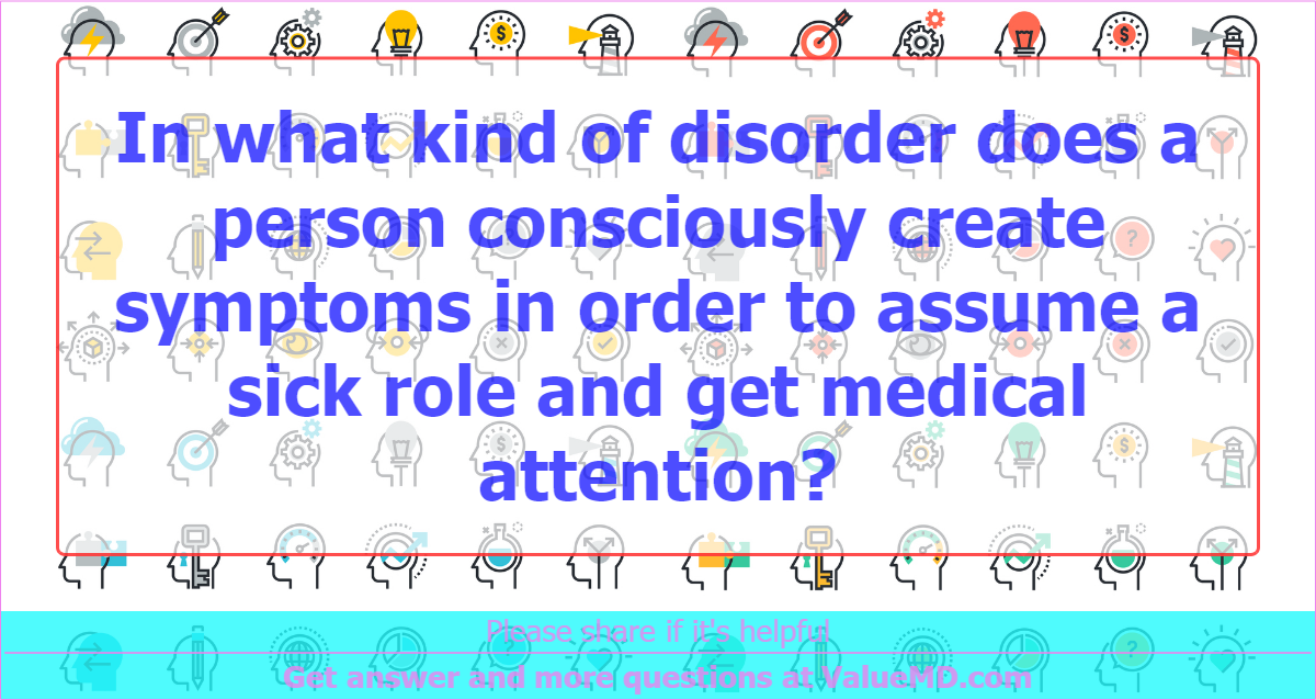 In what kind of disorder does a person consciously create symptoms in order to assume a sick role and get medical attention?
