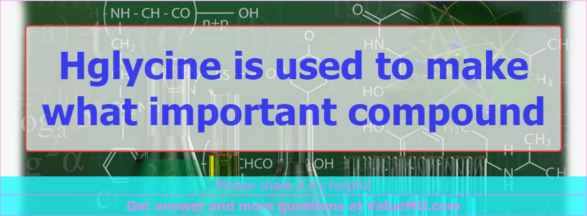 Hglycine is used to make what important compound