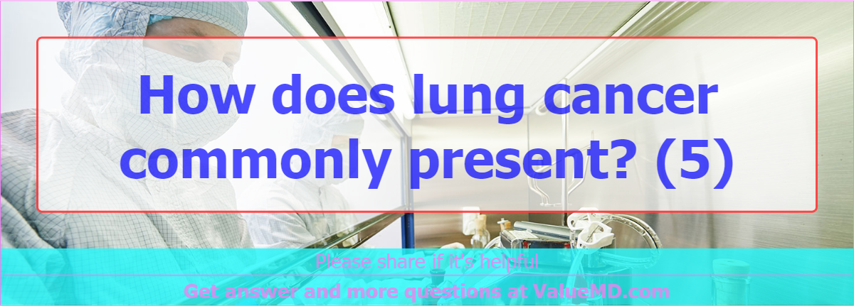 How does lung cancer commonly present? (5)