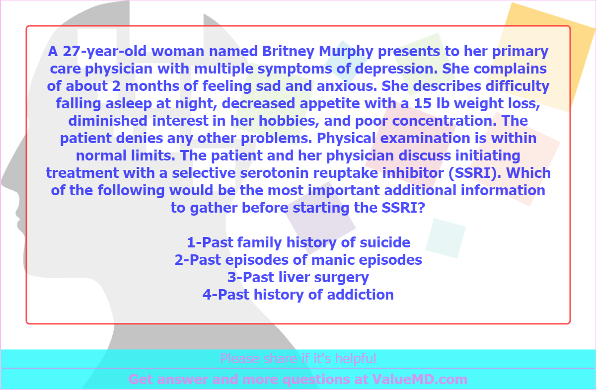 A 27-year-old woman named Britney Murphy presents to her primary care physician with multiple symptoms of depression. She complains of about 2 months of feeling sad and anxious. She describes difficulty falling asleep at night, decreased appetite with a 15 lb weight loss, diminished interest in her hobbies, and poor concentration. The patient denies any other problems. Physical examination is within normal limits. The patient and her physician discuss initiating treatment with a selective serotonin reuptake inhibitor (SSRI). Which of the following would be the most important additional information to gather before starting the SSRI?<br /> <br /> 1-Past family history of suicide<br /> 2-Past episodes of manic episodes<br /> 3-Past liver surgery<br /> 4-Past history of addiction